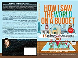 How I Saw The World On A Budget: 15 Proven Ways That Will Allow You to Travel Without Excuses by [Colmenares Martinez, Maribel]