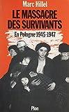 Le Massacre des survivants: En Pologne après l'holocauste (1945-1947)