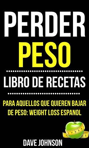 Perder Peso: Libro De Recetas (Para Aquellos Que Quieren Bajar De ...