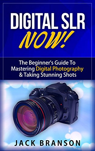 Digital SLR Now! - The Beginner's Guide To Mastering Digital Photography & Taking Stunning Shots (Digital Photography, DLSR Photography, Beginner Photography, ... How To Take Amazing Shots) (English Edition)