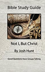 Bible Study Guide -- Not I, But Christ: Good Questions Have Small Groups Talking (Volume 2) by Josh Hunt (2014-12-26)
