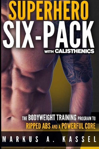 Superhero Six-Pack: the Complete Bodyweight Training Program to Ripped Abs and a Powerful Core: (Calisthenics Exercises for Getting Shredded and Developing Extreme Core Strength) -