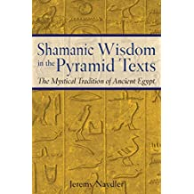 Shamanic Wisdom in the Pyramid Texts: The Mystical Tradition of Ancient Egypt (English Edition)