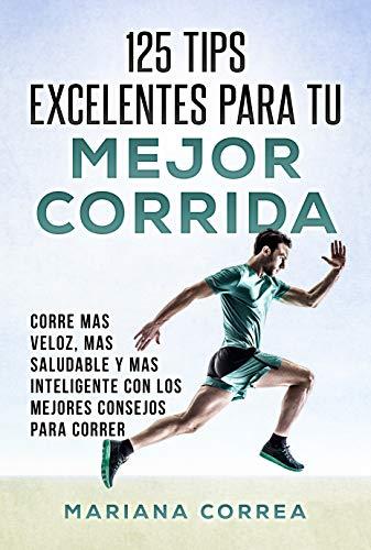 125 TIPS EXCELENTES PARA TU MEJOR CORRIDA: CORRE MAS VELOZ, MAS SALUDABLE Y MAS INTELIGENTE CON LOS MEJORES CONSEJOS PARA CORRER
