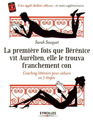 La première fois que Bérénice vit Aurélien elle le trouva franchement con: Coaching littéraire en 7 étapes