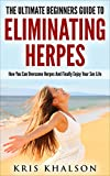 Herpes: The Ultimate Beginners Guide To Eliminating Herpes: How You Can Overcome Herpes And Finally Enjoy Your Sex Life