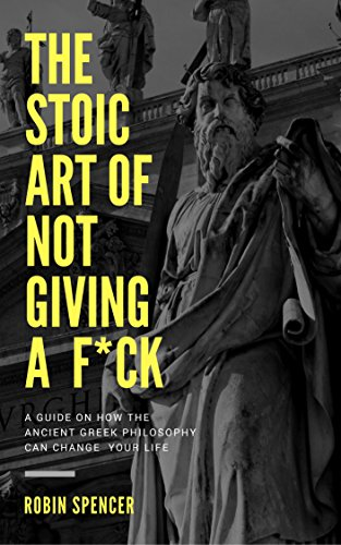 The Stoic Art of Not Giving a F*ck: A Guide on How The Ancient Greek Philosophy Can Change Your Life