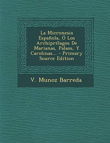 La Micronesia Española, Ó Los Archiprélagos De Marianas, Palaos, Y Carolinas... - Primary Source Edition