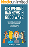 Delivering Bad News in Good Ways: Turn difficult conversations into purposeful dialogue, positive outcomes, & focused results in 3 easy steps