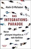 Das Integrationsparadox: Warum gelungene Integration zu mehr Konflikten führt von Aladin El-Mafaalani