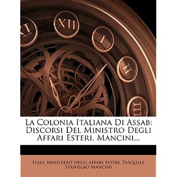 La Colonia Italiana Di Assab: Discorsi Del Ministro Degli Affari Esteri, Mancini...