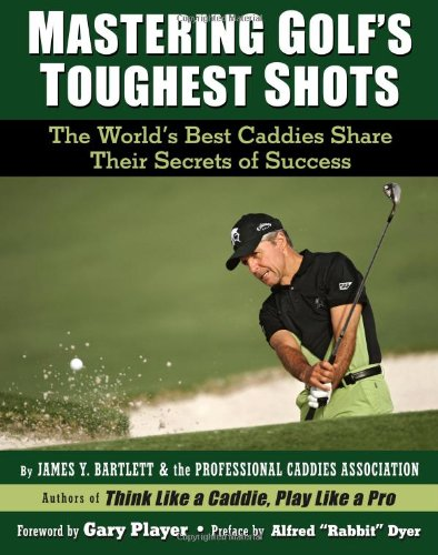 Mastering Golf's Toughest Shots: The World's Best Caddies Share Their Secrets of Success