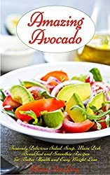 Amazing Avocado: Insanely Delicious Salad, Soup, Main Dish, Breakfast and Smoothie Recipes for Better Health and Easy Weight Loss (Healthy Eating Made Easy Book 1) (English Edition)