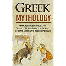 Greek Mythology - Learn About the Powerful Lessons you can Learn from 3 Ancient Greek Titans and How to Apply them to Modern Day Life (Greeks, Titans, ... Mythology,  Greece,) (English Edition)