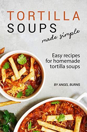 Tortilla Soups Made Simple: Easy Recipes for Homemade Tortilla Soups (English Edition)