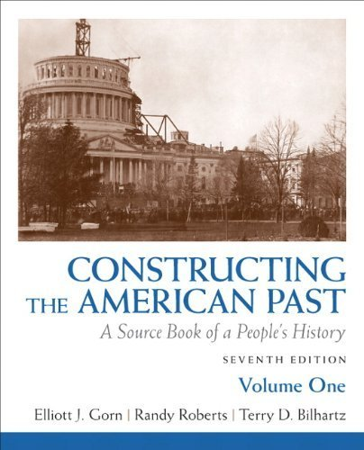 Constructing the American Past: A Source Book of a People's History, Volume 1 (7th Edition) by Gorn, Elliott J., Roberts, Randy J., Bilhartz, Terry D. (2010) Paperback