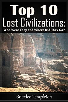 Top 10 Lost Civilizations: Who Were They and Where Did They Go? (English Edition) von [Templeton, Braeden]