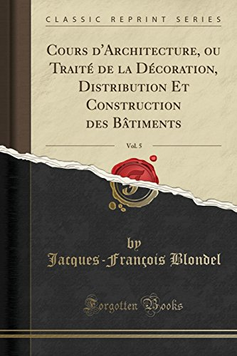 Cours D'Architecture, Ou Trait' de la D'Coration, Distribution Et Construction Des Btiments, Vol. 5 (Classic Reprint)