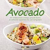 Avocado: Die verführerisch-cremige, gesunde Exotin 50 raffinierte Variationen für jede Gelegenheit