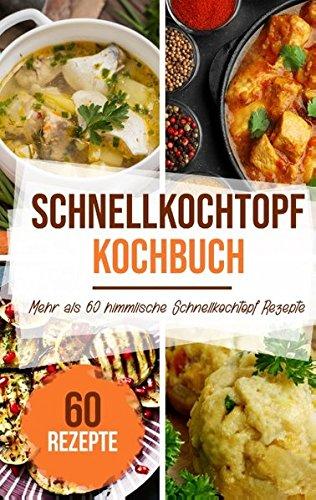 Schnellkochtopf Kochbuch: Mehr als 60 Schnellkochtopf Rezepte für eine leckere und schnelle Küche mit Rezepten zu jedem Anlass!