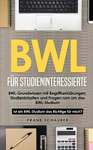 BWL für Studieninteressierte: BWL-Grundwissen mit Begriffserklärungen, Studieninhalten und Fragen rum um das BWL-Studium - Ist ein BWL-Studium das Richtige für mich?
