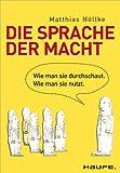 Die Sprache der Macht: Wie man sie durchschaut. Wie man sie nutzt. (Haufe Sachbuch Wirtschaft) von Matthias Nöllke