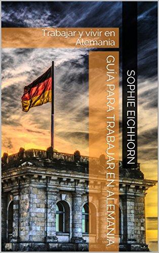 GUÍA PARA TRABAJAR EN ALEMANIA: Trabajar y vivir en Alemania por Sophie Eichhorn