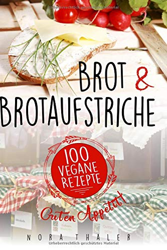 Brot und Brotaufstriche: 100 vegane Rezepte - Brot Backen Vegan