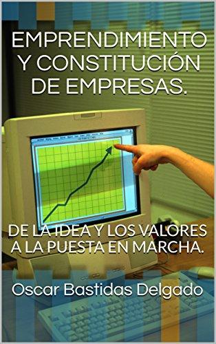 EMPRENDIMIENTO Y CONSTITUCIÓN DE EMPRESAS.: DE LA IDEA Y LOS VALORES A LA PUESTA EN MARCHA. (EMPRENDIMIENTO ASOCIATIVO N° 1) por Oscar Bastidas Delgado