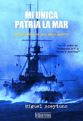 Mi única patria la mar: Buena gente en una mala guerra por Miguel Aceytuno