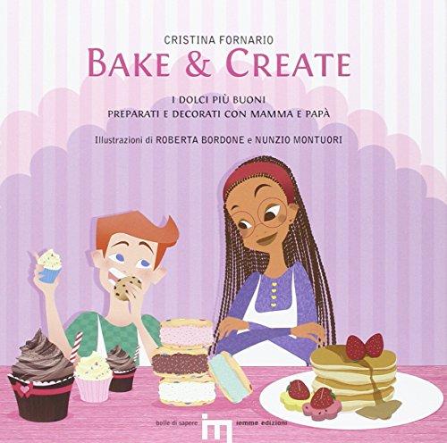 Bake & create. I dolci più buoni preparati e decorati con mamma e papà (Bolle di sapere)