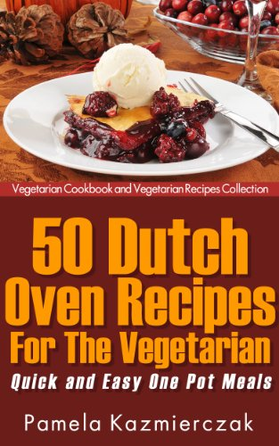 50 Dutch Oven Recipes For The Vegetarian - Quick and Easy One - Dutch Vegetarisch Oven