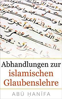 Abhandlungen zur islamischen Glaubenslehre: al-ʿĀlim wa al-Mutaʿallim, Risāla, al-Waṣiyya von [Hanifa, Abu]