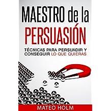 Maestro de la Persuasion - Técnicas Para Persuadir y Conseguir lo que Quieras: (Aprende a persuadir e influenciar mediante Lenguaje Corporal y PNL)