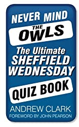 Never Mind the Owls: The Ultimate Sheffield Wednesday Quiz Book (Ultimate Quiz Book)