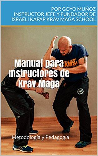 Manual para Instructores de Krav Maga: Metodología y Pedagogía por Por Goyo Muñoz Instructor Jefe y fundador de Israeli kapap krav maga school