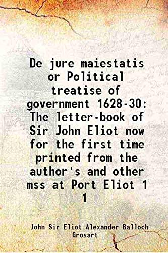 De jure maiestatis or Political treatise of government 1628-30 The letter-book of Sir John Eliot now for the first time printed from the author's and other mss at Port Eliot Volume 1 1882 [Hardcover]