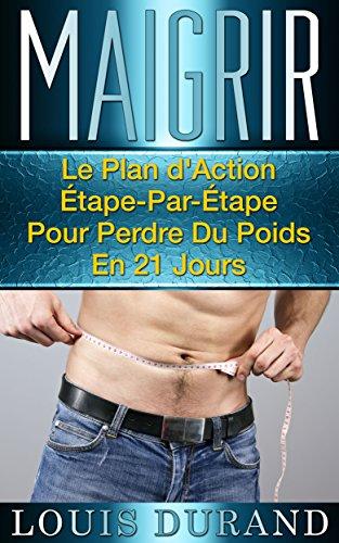Maigrir: Le Plan d'Action tape-Par-tape Pour Perdre Du Poids En 21 Jours