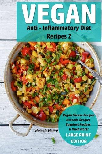 Vegan Anti - Inflammatory Diet Recipes 2: Vegan Cheese Recipes - Avocado Recipes - Eggplant Recipes - & Much More!: Volume 4 (Vegan Recipes)