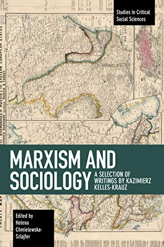Marxism and Sociology: A Selection of Writings by Kazimierz Kelles-Krauz (Studies in Critical Social Science, Band 119)