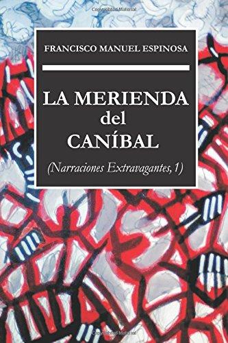 La merienda del caníbal: Narraciones extravagantes, 1 por Francisco Manuel Espinosa