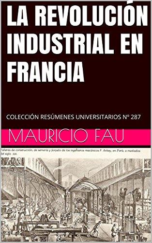 LA REVOLUCIÓN INDUSTRIAL EN FRANCIA: COLECCIÓN RESÚMENES UNIVERSITARIOS Nº 287 por Mauricio Fau