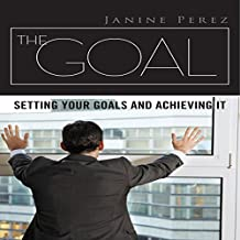 The Goal: Setting Your Goals and Achieving It