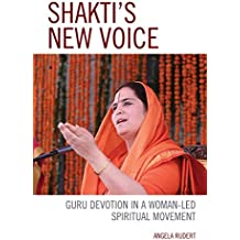 Shakti's New Voice: Guru Devotion in a Woman-Led Spiritual Movement (Explorations in Indic Traditions: Theological, Ethical, and Philosophical)