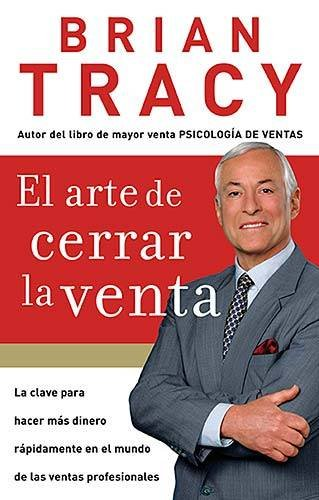 El Arte de Cerrar la Venta = The Art of Closing the Sale (Paperback, Spanish) El Arte de Cerrar la Venta = The Art of Closing the Sale - Brian Tracy