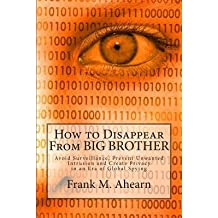 [(How to Disappear from Big Brother: Avoid Surveillance, Prevent Unwanted Intrusion and Create Privacy in an Era of Global Spying)] [Author: Frank M Ahearn] published on (April, 2014)