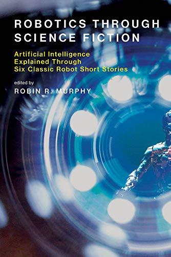 Robotics Through Science Fiction: Artificial Intelligence Explained Through Six Classic Robot Short Stories (Mit Press)