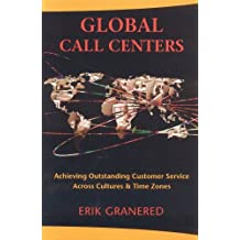 Global Call Centers: Achieving Outstanding Customer Service Across Cultures & Time Zones: Achieving Outstanding Customer Service Across Cultures and Time Zones