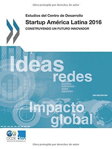 Estudios del Centro de Desarrollo Startup América Latina 2016: Construyendo un futuro innovador: Volume 2016