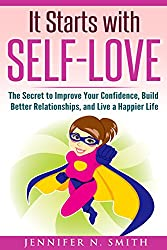 Self Love: Self Love Books For Women - - It Starts with Self-Love: The Secret to Improve Your Confidence, Build Better Relationships, and Live a Happier Life